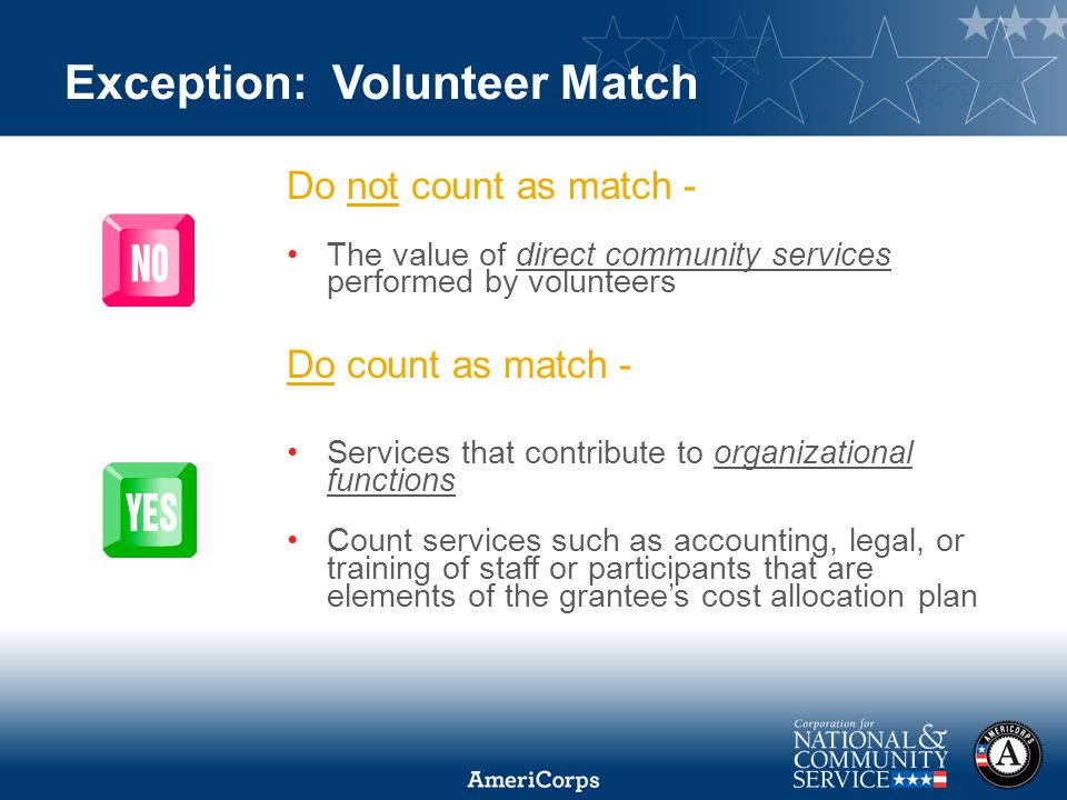 Exception: Volunteer Match Do not count as match - The value of direct community services performed by volunteers Do count as match - Services that contribute to organizational functions Count services such as accounting, legal, or training of staff or participants that are elements of the grantee's cost allocation plan