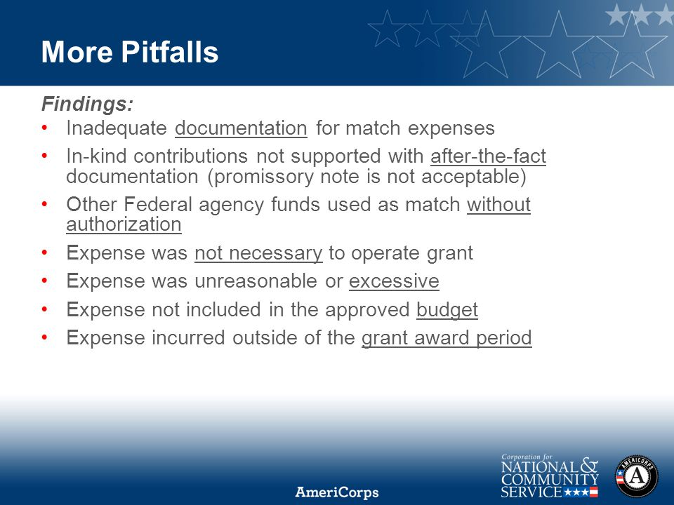 More Pitfalls Findings: Inadequate documentation for match expenses In-kind contributions not supported with after-the-fact documentation (promissory note is not acceptable) Other Federal agency funds used as match without authorization Expense was not necessary to operate grant Expense was unreasonable or excessive Expense not included in the approved budget Expense incurred outside of the grant award period