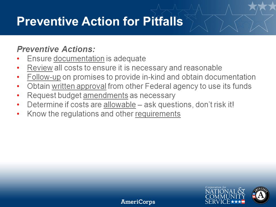 Preventive Action for Pitfalls Preventive Actions: Ensure documentation is adequate Review all costs to ensure it is necessary and reasonable Follow-up on promises to provide in-kind and obtain documentation Obtain written approval from other Federal agency to use its funds Request budget amendments as necessary Determine if costs are allowable – ask questions, don't risk it.