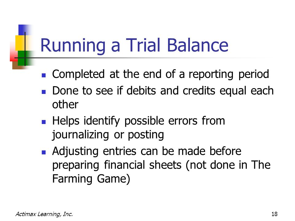 Actimax Learning, Inc.18 Running a Trial Balance Completed at the end of a reporting period Done to see if debits and credits equal each other Helps identify possible errors from journalizing or posting Adjusting entries can be made before preparing financial sheets (not done in The Farming Game)