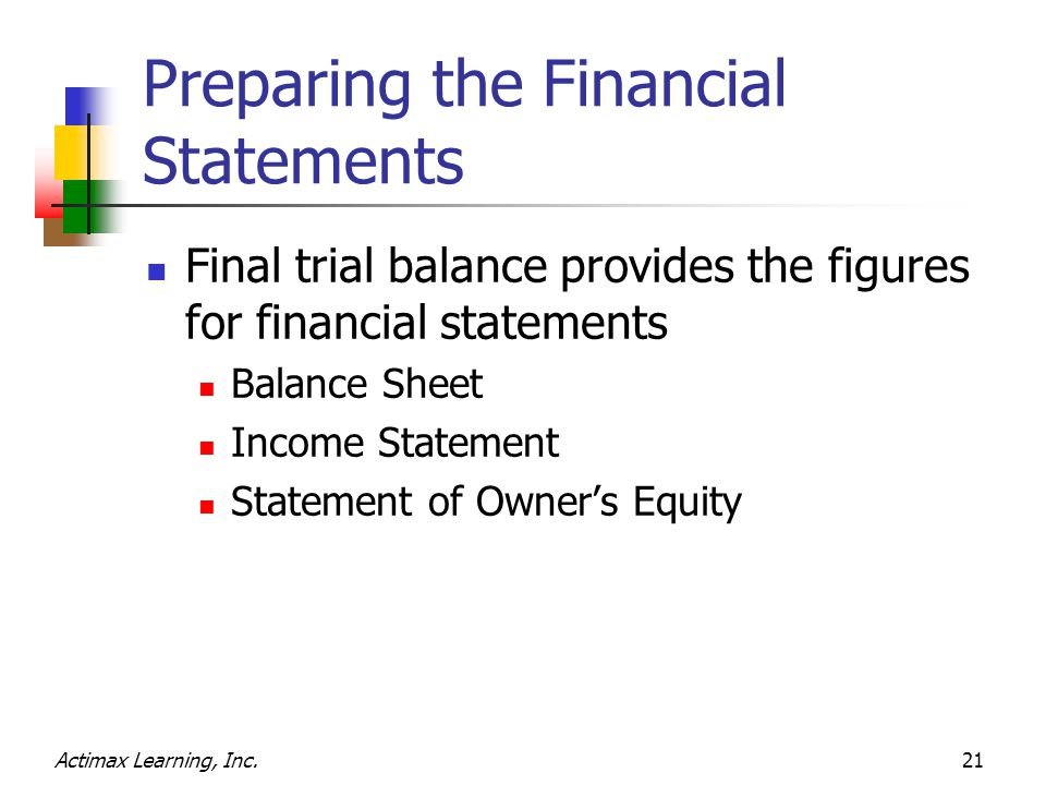 Actimax Learning, Inc.21 Preparing the Financial Statements Final trial balance provides the figures for financial statements Balance Sheet Income Statement Statement of Owner's Equity