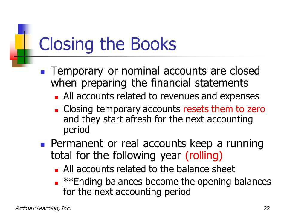 Actimax Learning, Inc.22 Closing the Books Temporary or nominal accounts are closed when preparing the financial statements All accounts related to revenues and expenses Closing temporary accounts resets them to zero and they start afresh for the next accounting period Permanent or real accounts keep a running total for the following year (rolling) All accounts related to the balance sheet **Ending balances become the opening balances for the next accounting period