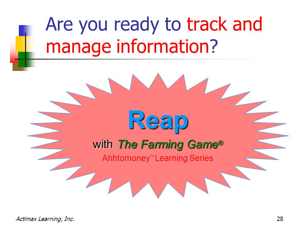 Actimax Learning, Inc.28 Are you ready to track and manage information? Reap with The Farming Game ® Ahhtomoney  Learning Series