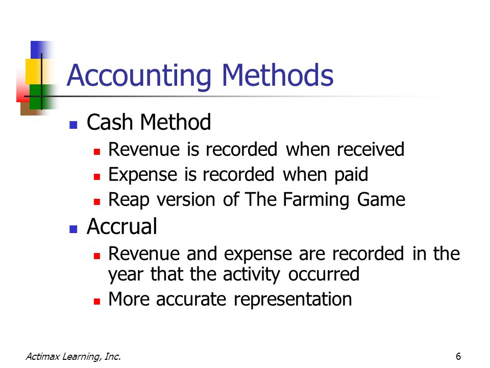 Actimax Learning, Inc.6 Accounting Methods Cash Method Revenue is recorded when received Expense is recorded when paid Reap version of The Farming Game Accrual Revenue and expense are recorded in the year that the activity occurred More accurate representation