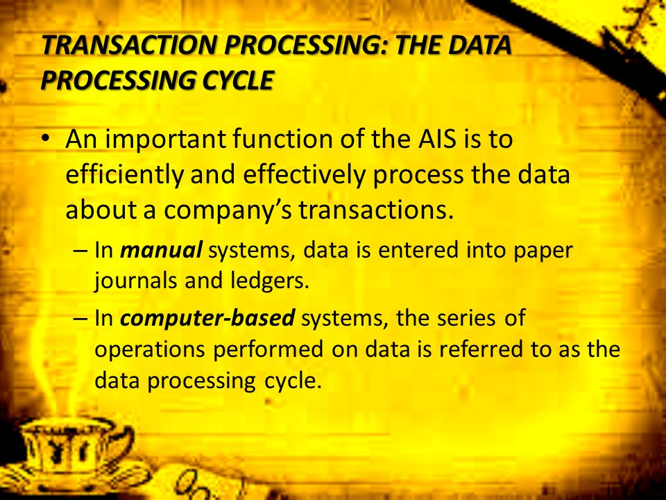 TRANSACTION PROCESSING: THE DATA PROCESSING CYCLE An important function of the AIS is to efficiently and effectively process the data about a company'