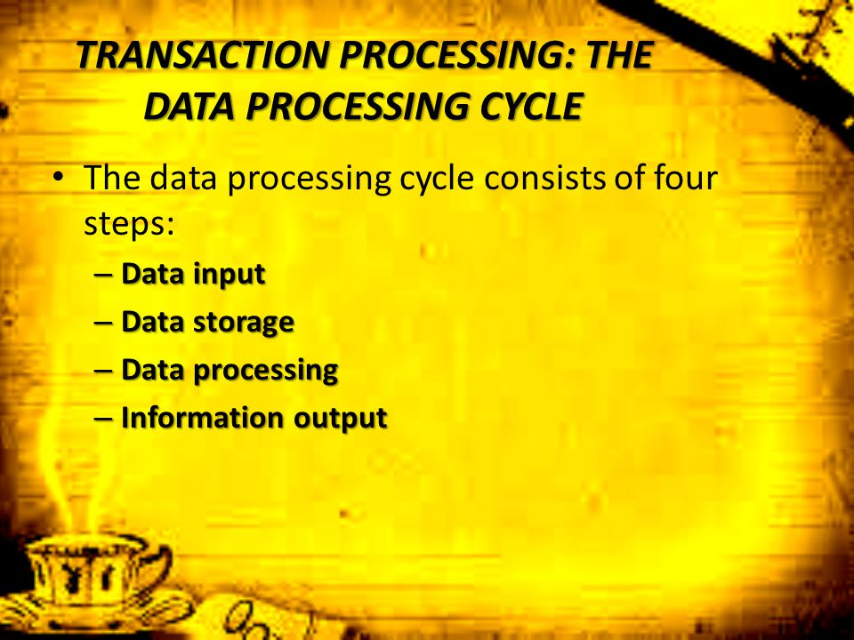 TRANSACTION PROCESSING: THE DATA PROCESSING CYCLE The data processing cycle consists of four steps: – Data input – Data storage – Data processing – In