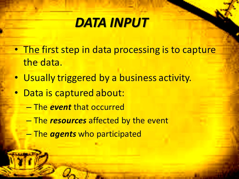 DATA INPUT The first step in data processing is to capture the data. Usually triggered by a business activity. Data is captured about: – The event tha
