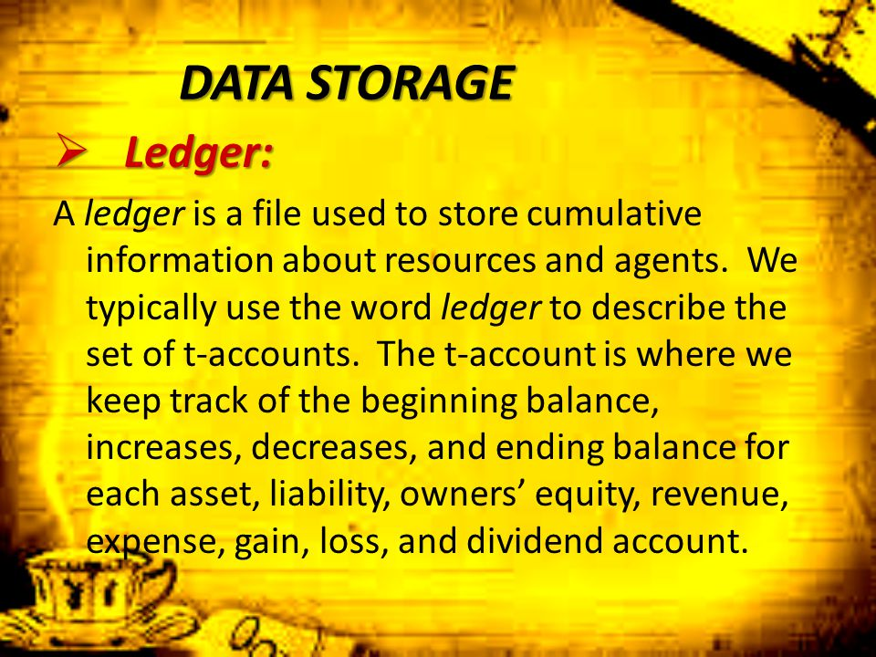 DATA STORAGE  Ledger: A ledger is a file used to store cumulative information about resources and agents. We typically use the word ledger to describ