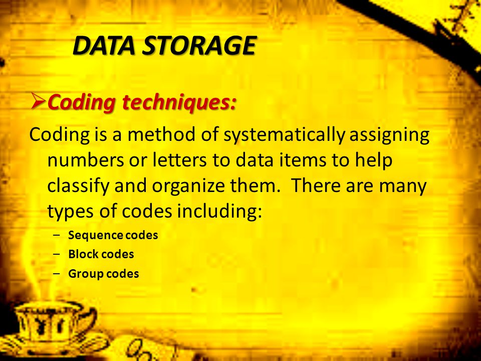 DATA STORAGE  Coding techniques: Coding is a method of systematically assigning numbers or letters to data items to help classify and organize them.