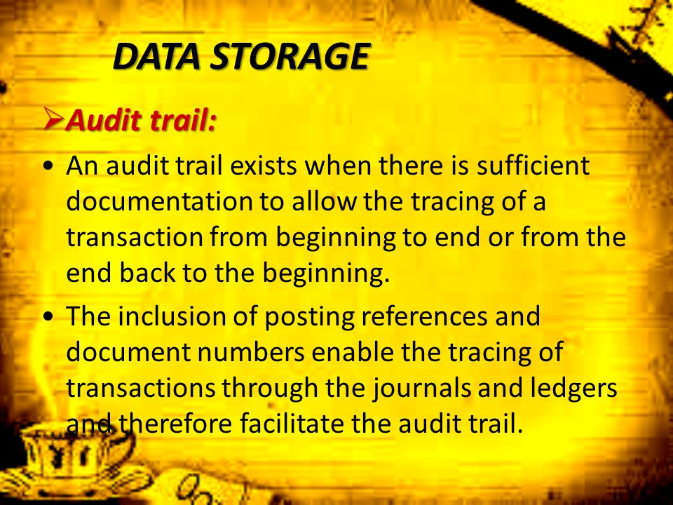DATA STORAGE  Audit trail: An audit trail exists when there is sufficient documentation to allow the tracing of a transaction from beginning to end o