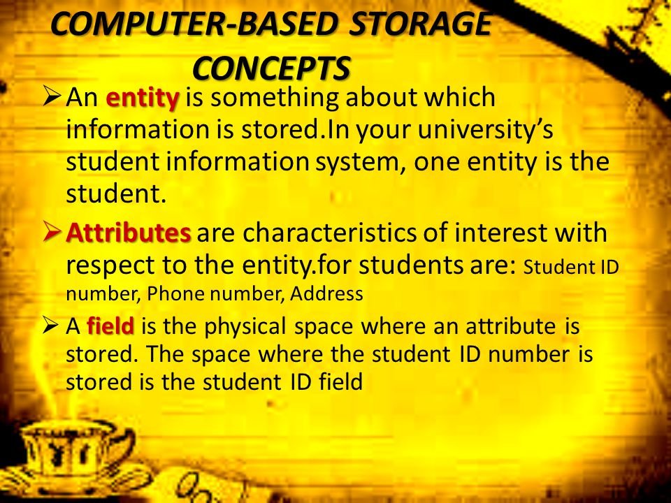 COMPUTER-BASED STORAGE CONCEPTS entity  An entity is something about which information is stored.In your university's student information system, one