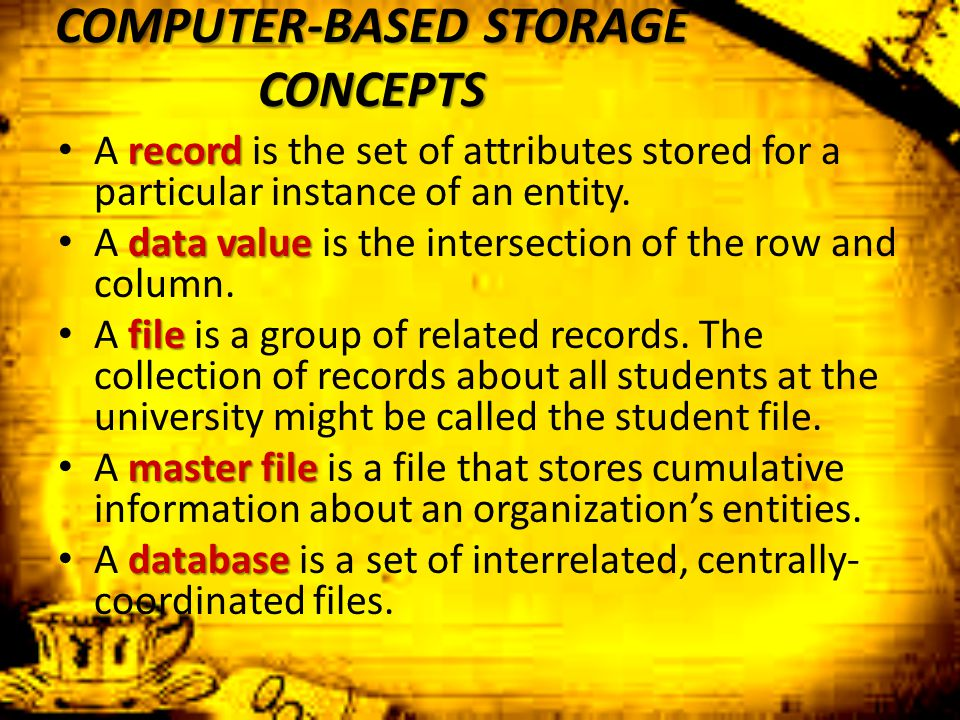 COMPUTER-BASED STORAGE CONCEPTS record A record is the set of attributes stored for a particular instance of an entity. data value A data value is the