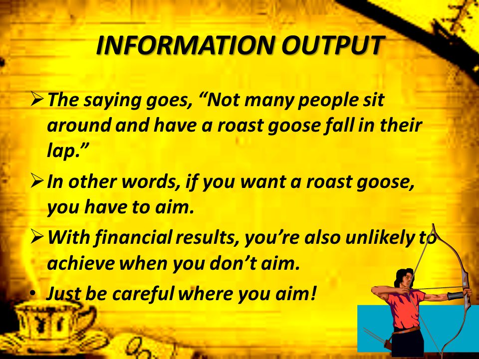 "INFORMATION OUTPUT  The saying goes, ""Not many people sit around and have a roast goose fall in their lap.""  In other words, if you want a roast goo"