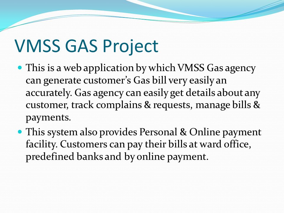 VMSS GAS Project This is a web application by which VMSS Gas agency can generate customer's Gas bill very easily an accurately. Gas agency can easily