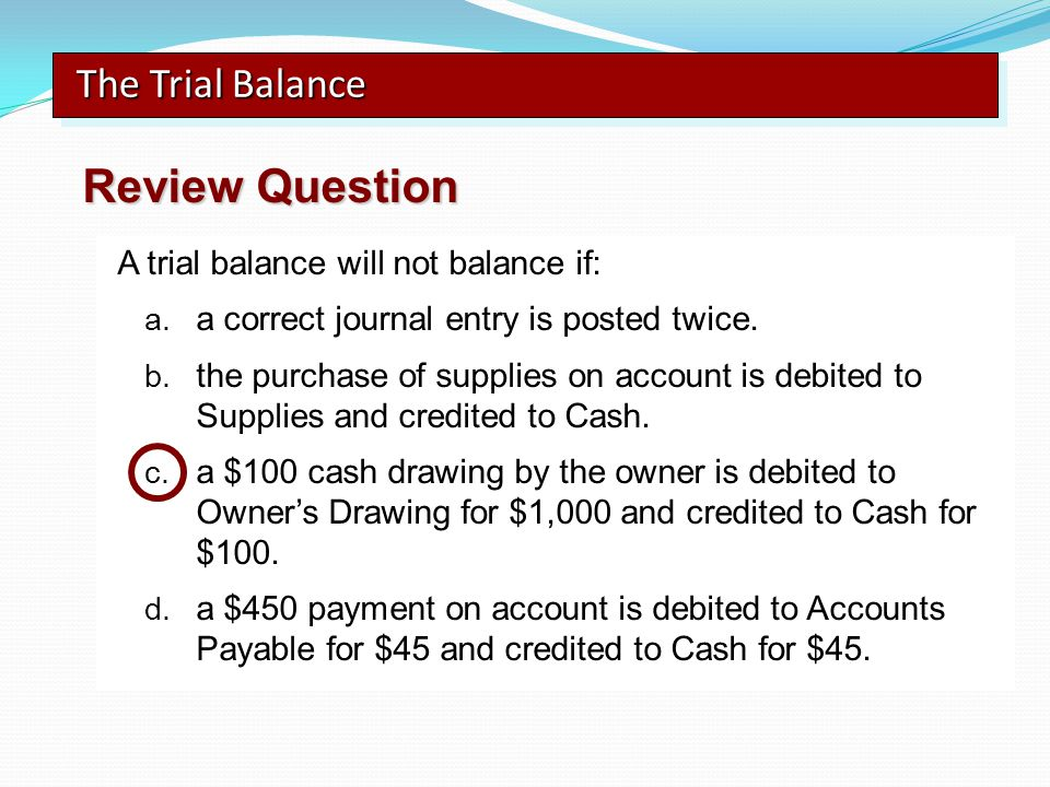 A trial balance will not balance if: a. a correct journal entry is posted twice. b. the purchase of supplies on account is debited to Supplies and cre