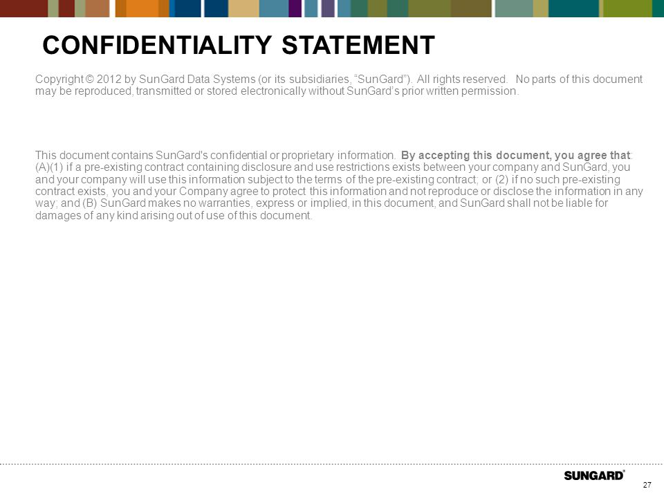 27 CONFIDENTIALITY STATEMENT Copyright © 2012 by SunGard Data Systems (or its subsidiaries, SunGard ).