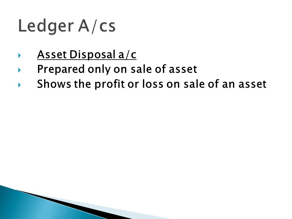  Asset Disposal a/c  Prepared only on sale of asset  Shows the profit or loss on sale of an asset