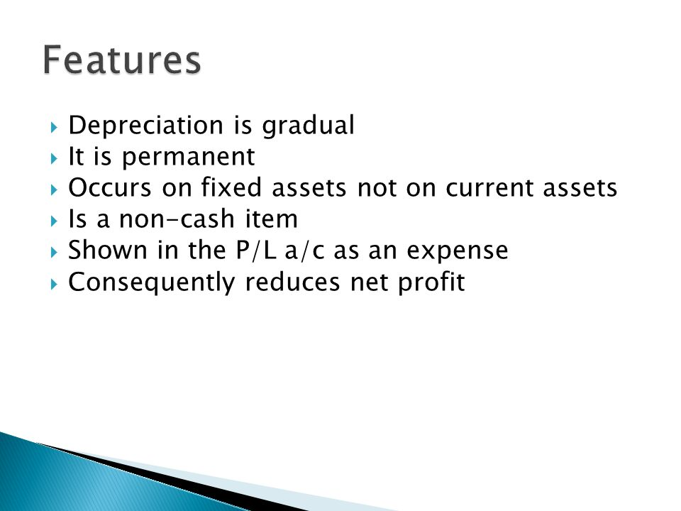  Depreciation is gradual  It is permanent  Occurs on fixed assets not on current assets  Is a non-cash item  Shown in the P/L a/c as an expense  Consequently reduces net profit