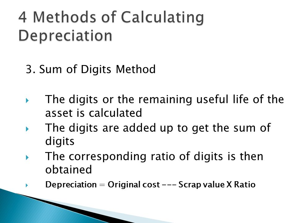 3. Sum of Digits Method TThe digits or the remaining useful life of the asset is calculated TThe digits are added up to get the sum of digits TT