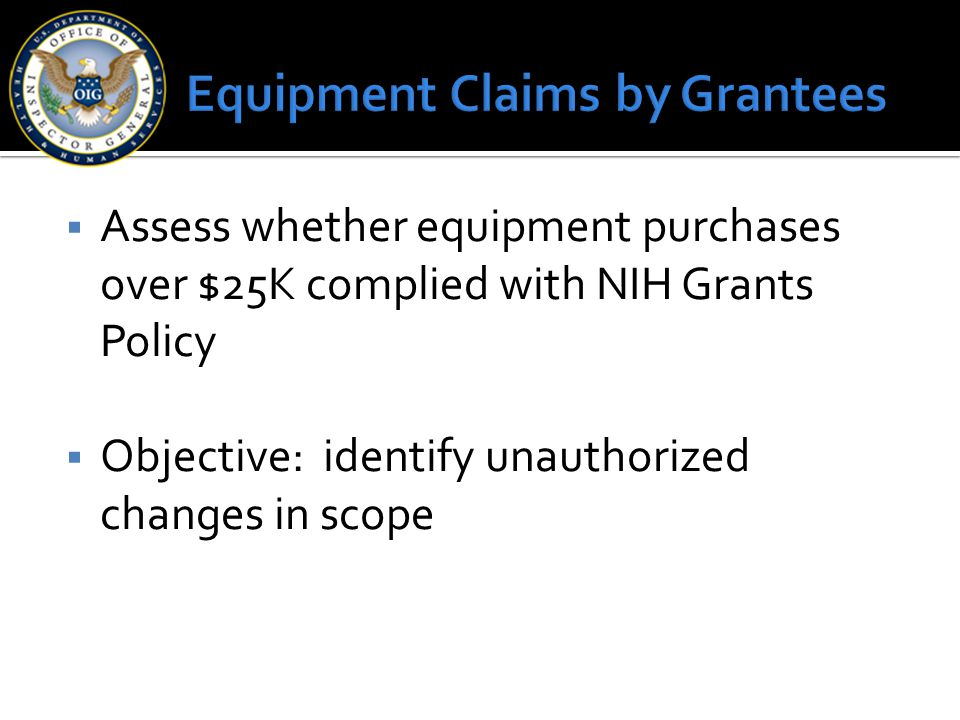  Assess whether equipment purchases over $25K complied with NIH Grants Policy  Objective: identify unauthorized changes in scope