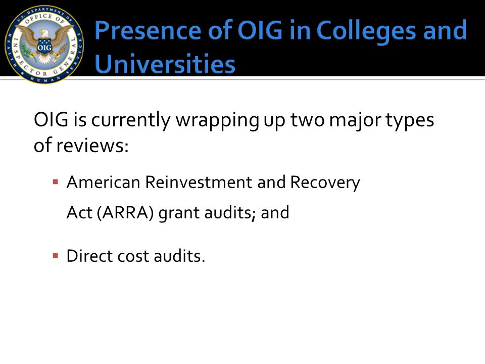 OIG is currently wrapping up two major types of reviews:  American Reinvestment and Recovery Act (ARRA) grant audits; and  Direct cost audits.