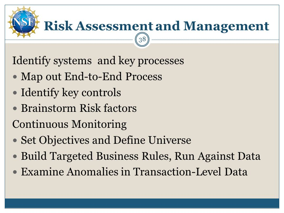 Risk Assessment and Management Identify systems and key processes Map out End-to-End Process Identify key controls Brainstorm Risk factors Continuous