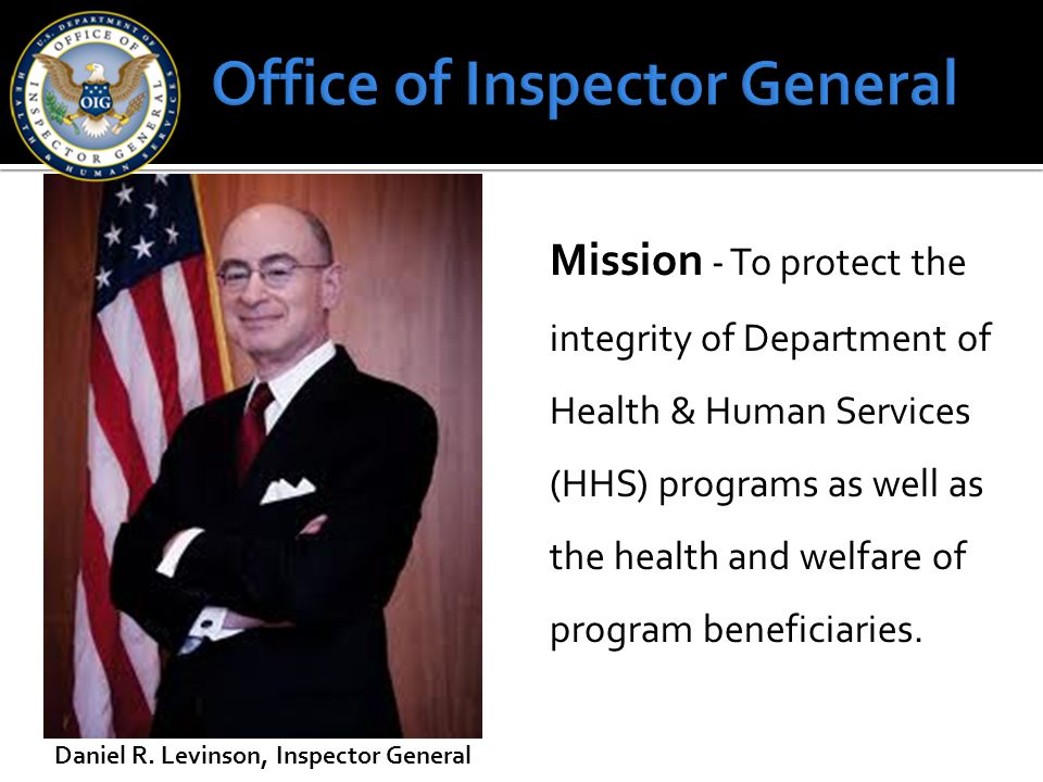 Daniel R. Levinson, Inspector General Mission - To protect the integrity of Department of Health & Human Services (HHS) programs as well as the health