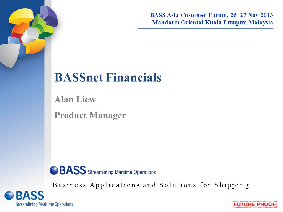 BASSnet Financials Alan Liew Product Manager Business Applications and Solutions for Shipping BASS Asia Customer Forum, 26- 27 Nov 2013 Mandarin Oriental Kuala Lumpur, Malaysia