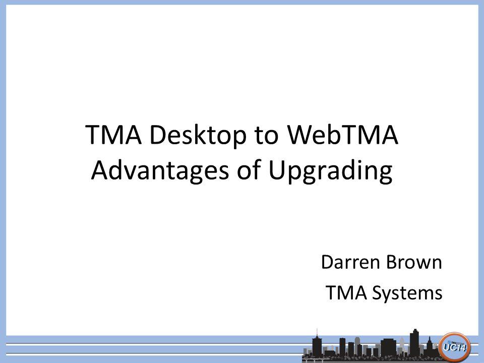 TMA Desktop to WebTMA Advantages of Upgrading Darren Brown TMA Systems