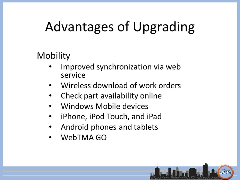 Advantages of Upgrading Mobility Improved synchronization via web service Wireless download of work orders Check part availability online Windows Mobile devices iPhone, iPod Touch, and iPad Android phones and tablets WebTMA GO