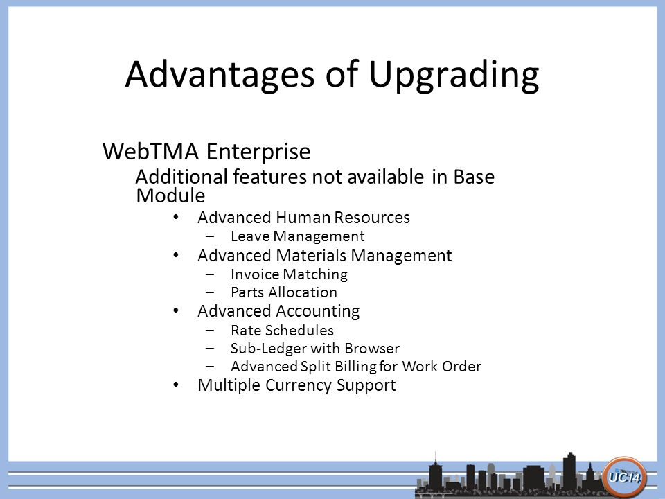 Advantages of Upgrading WebTMA Enterprise Additional features not available in Base Module Advanced Human Resources –Leave Management Advanced Materials Management –Invoice Matching –Parts Allocation Advanced Accounting –Rate Schedules –Sub-Ledger with Browser –Advanced Split Billing for Work Order Multiple Currency Support