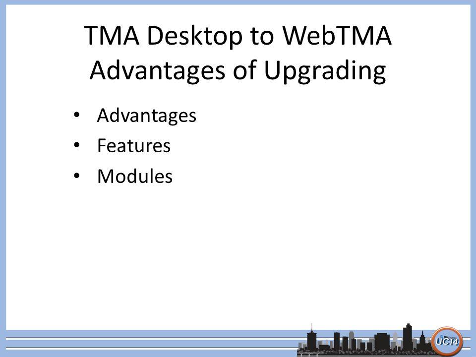 TMA Desktop to WebTMA Advantages of Upgrading Advantages Features Modules