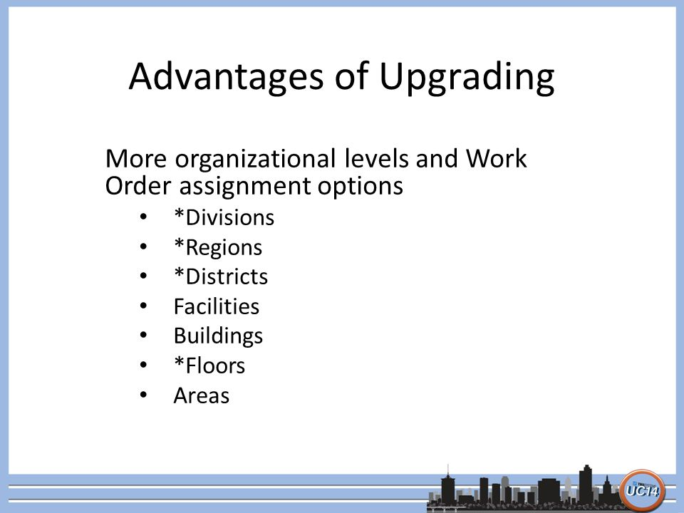 Advantages of Upgrading More organizational levels and Work Order assignment options *Divisions *Regions *Districts Facilities Buildings *Floors Areas