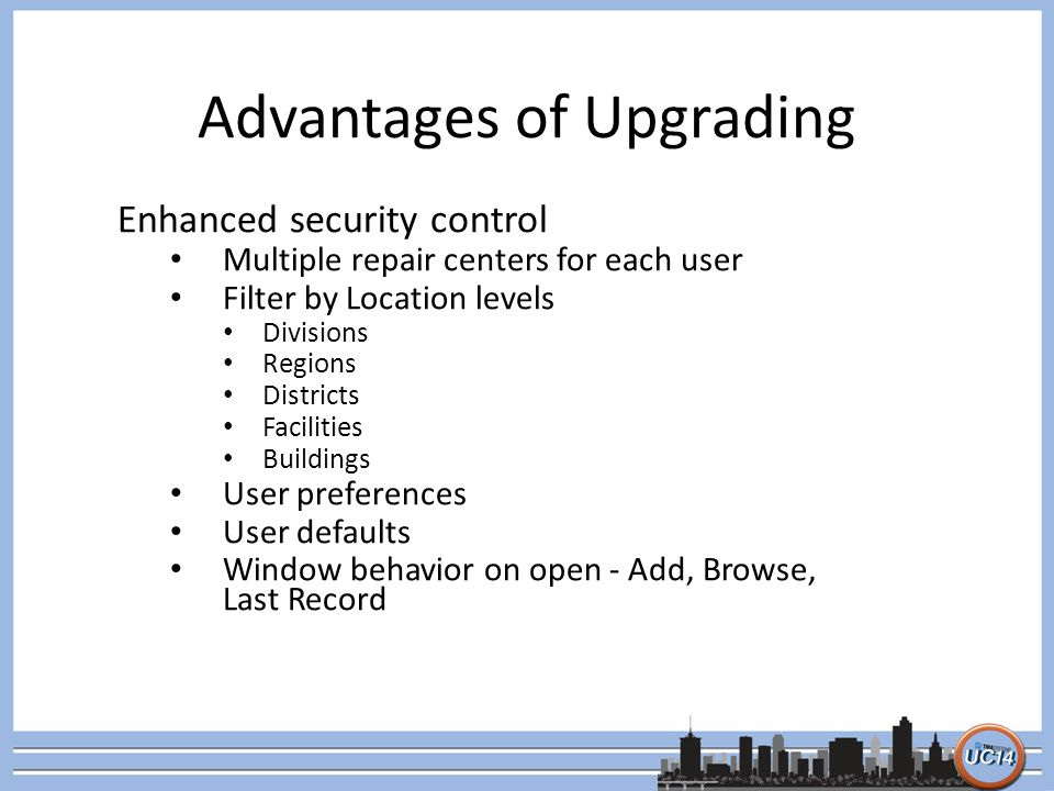 Advantages of Upgrading Enhanced security control Multiple repair centers for each user Filter by Location levels Divisions Regions Districts Facilities Buildings User preferences User defaults Window behavior on open - Add, Browse, Last Record