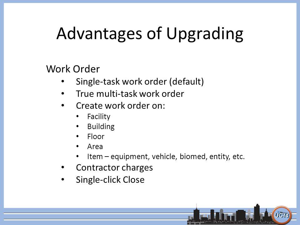 Advantages of Upgrading Work Order Single-task work order (default) True multi-task work order Create work order on: Facility Building Floor Area Item – equipment, vehicle, biomed, entity, etc.