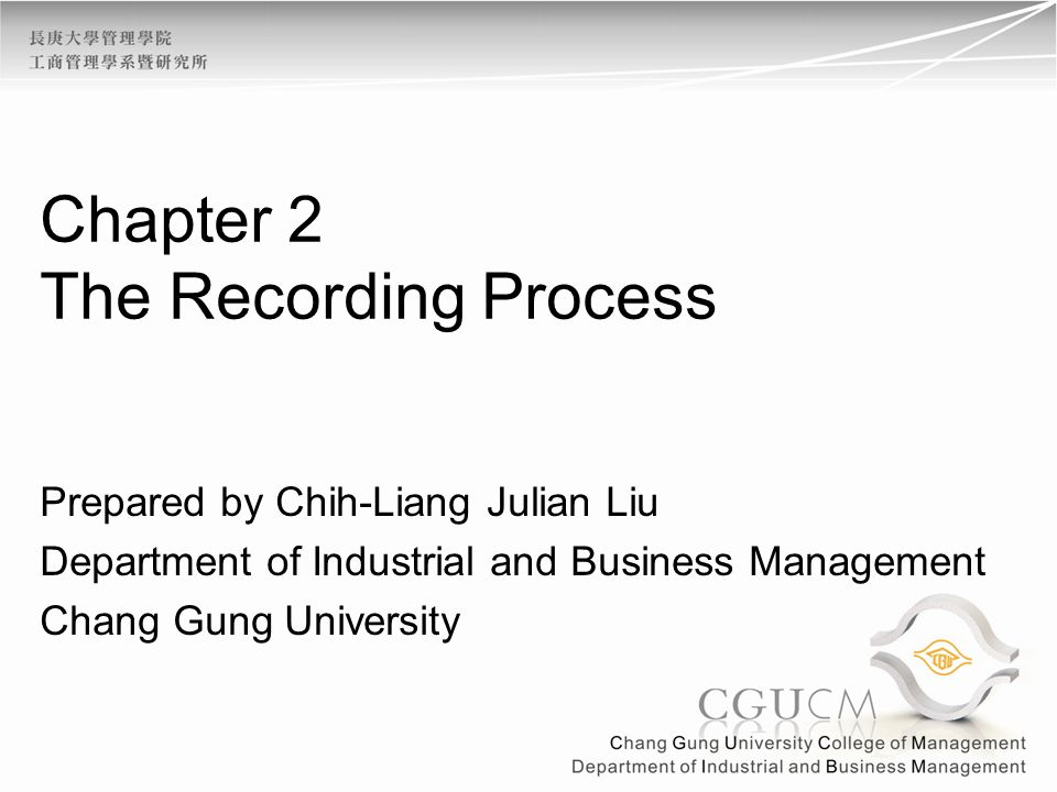 Chapter 2 The Recording Process Prepared by Chih-Liang Julian Liu Department of Industrial and Business Management Chang Gung University