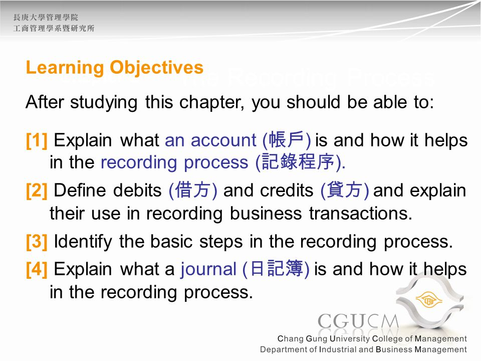 Chapter 2 The Recording Process Learning Objectives After studying this chapter, you should be able to: [1] Explain what an account ( 帳戶 ) is and how it helps in the recording process ( 記錄程序 ).