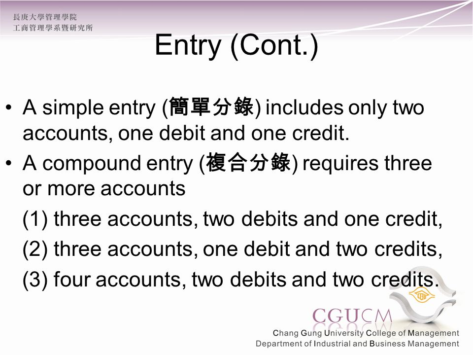 Entry (Cont.) A simple entry ( 簡單分錄 ) includes only two accounts, one debit and one credit.