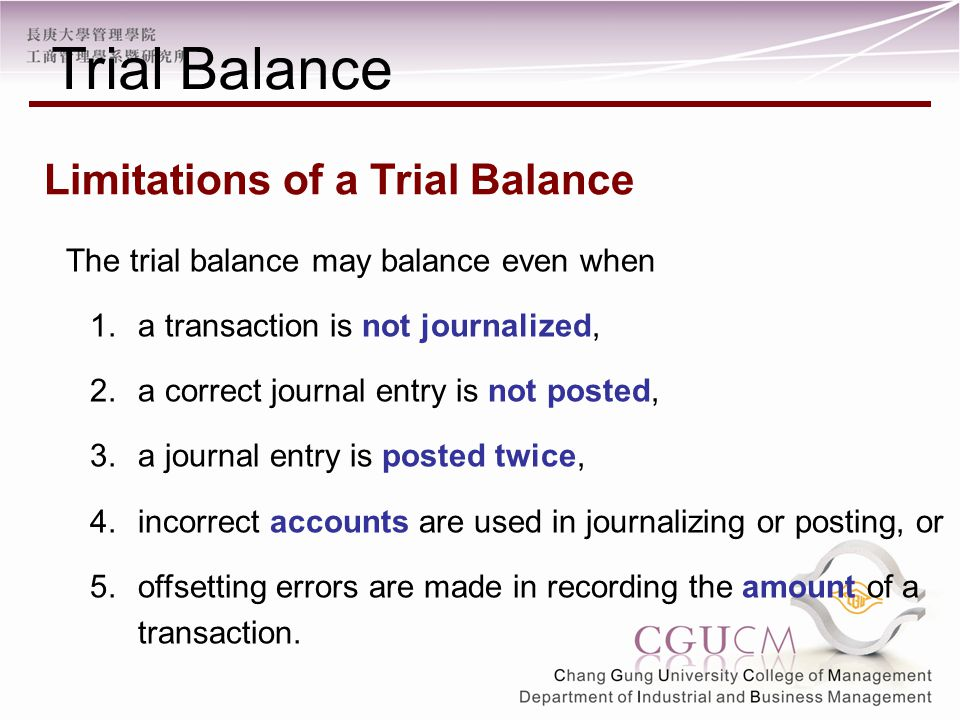 The trial balance may balance even when 1.a transaction is not journalized, 2.a correct journal entry is not posted, 3.a journal entry is posted twice, 4.incorrect accounts are used in journalizing or posting, or 5.offsetting errors are made in recording the amount of a transaction.