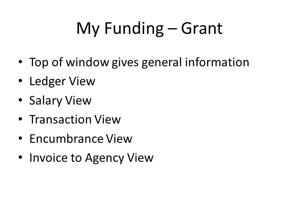 My Funding – Grant Top of window gives general information Ledger View Salary View Transaction View Encumbrance View Invoice to Agency View