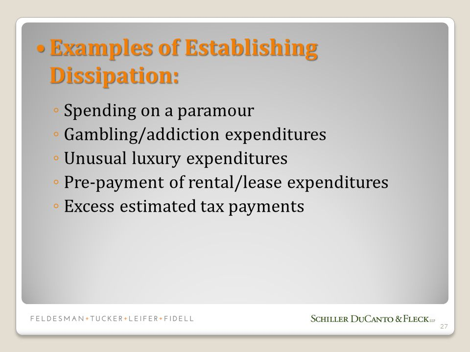 Examples of Establishing Dissipation: Examples of Establishing Dissipation: ◦ Spending on a paramour ◦ Gambling/addiction expenditures ◦ Unusual luxury expenditures ◦ Pre-payment of rental/lease expenditures ◦ Excess estimated tax payments 27