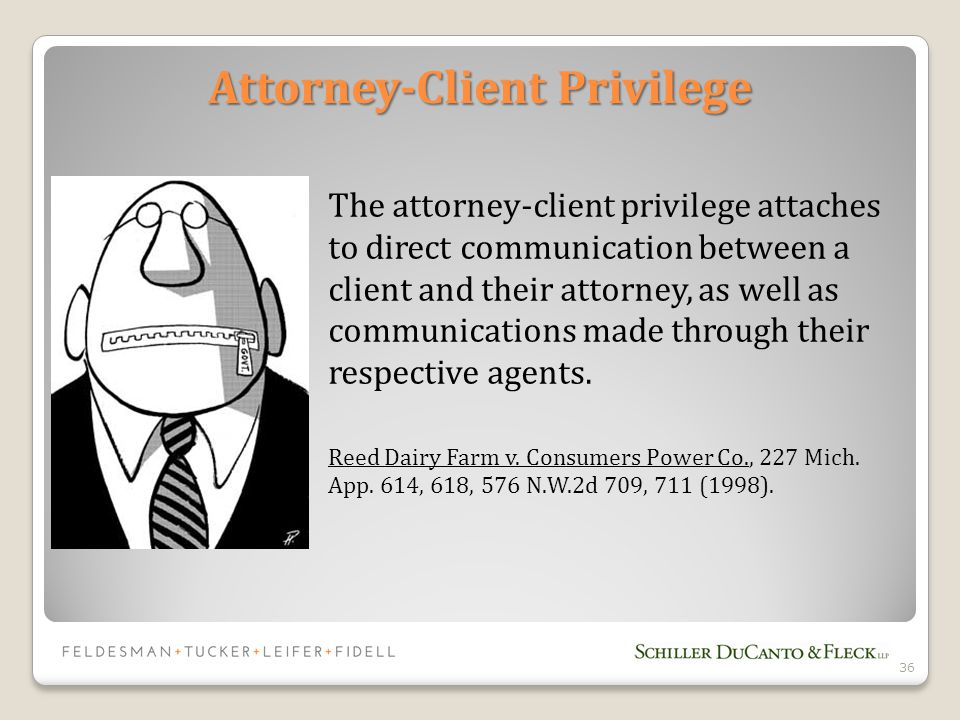 36 Attorney-Client Privilege The attorney-client privilege attaches to direct communication between a client and their attorney, as well as communications made through their respective agents.