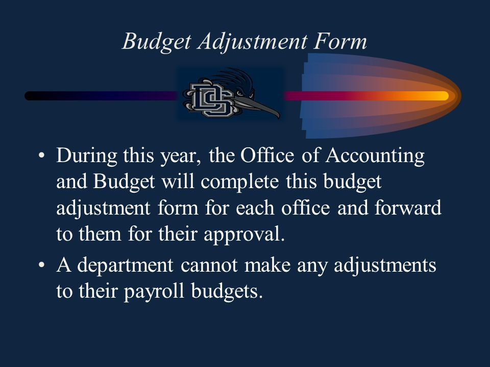 Budget Adjustment Form Any time an office wishes to make one of the transfers listed below a budget adjustment form will need to be completed and submitted to Teresa James: –Travel funds to their General Operating or Equipment budget –General Operating funds to their Travel or Equipment budget –Equipment to their Travel or General Operating budget
