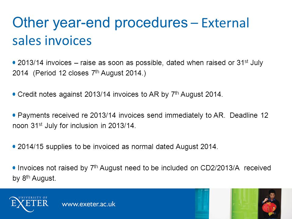 Other year-end procedures – External sales invoices 2013/14 invoices – raise as soon as possible, dated when raised or 31 st July 2014 (Period 12 closes 7 th August 2014.) Credit notes against 2013/14 invoices to AR by 7 th August 2014.
