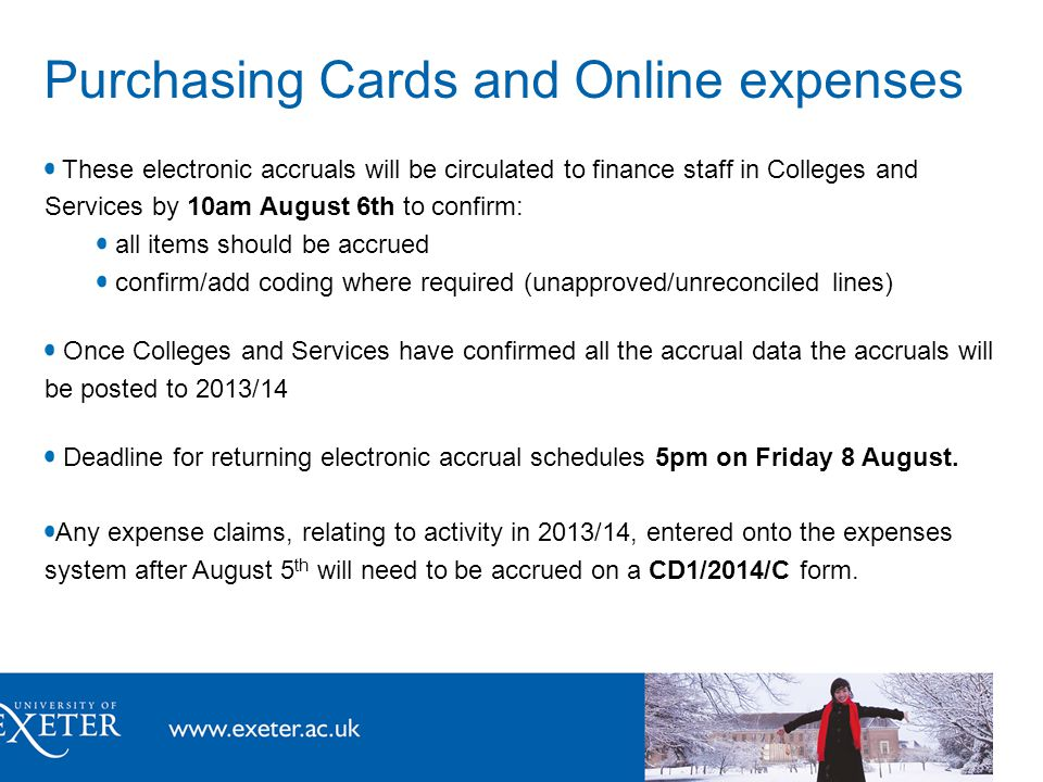 Purchasing Cards and Online expenses These electronic accruals will be circulated to finance staff in Colleges and Services by 10am August 6th to confirm: all items should be accrued confirm/add coding where required (unapproved/unreconciled lines) Once Colleges and Services have confirmed all the accrual data the accruals will be posted to 2013/14 Deadline for returning electronic accrual schedules 5pm on Friday 8 August.