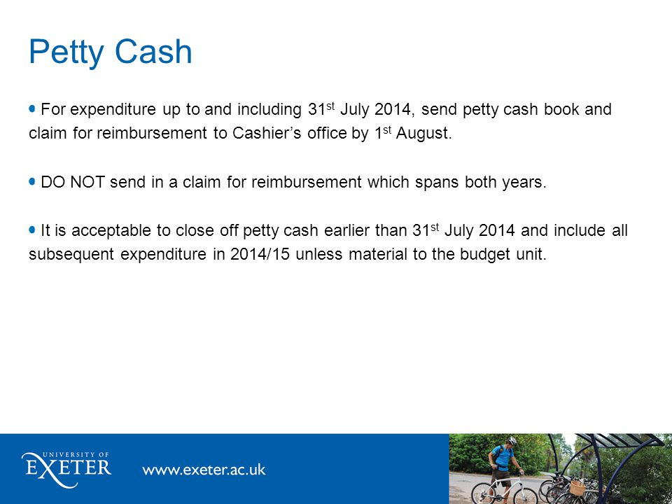 Petty Cash For expenditure up to and including 31 st July 2014, send petty cash book and claim for reimbursement to Cashier's office by 1 st August.
