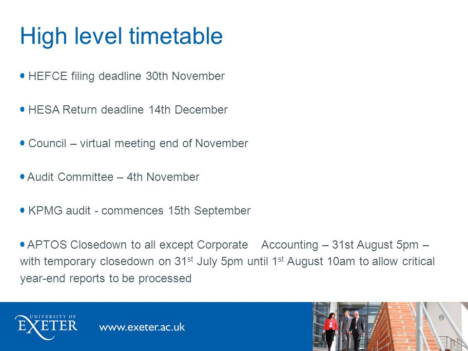 High level timetable HEFCE filing deadline 30th November HESA Return deadline 14th December Council – virtual meeting end of November Audit Committee – 4th November KPMG audit - commences 15th September APTOS Closedown to all except Corporate Accounting – 31st August 5pm – with temporary closedown on 31 st July 5pm until 1 st August 10am to allow critical year-end reports to be processed