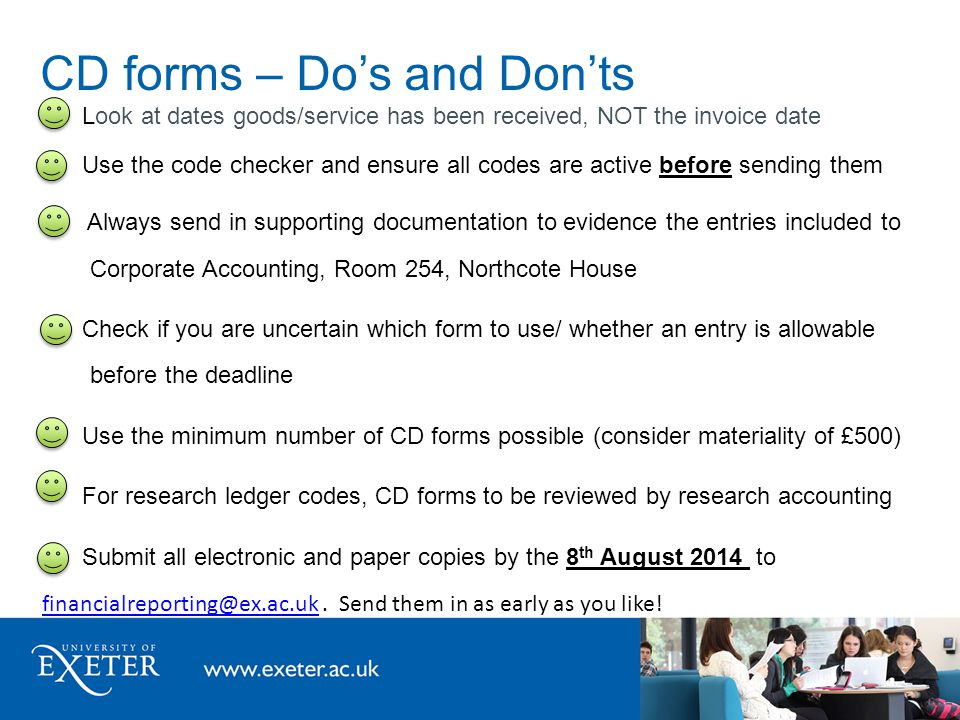CD forms – Do's and Don'ts Look at dates goods/service has been received, NOT the invoice date Use the code checker and ensure all codes are active before sending them Always send in supporting documentation to evidence the entries included to Corporate Accounting, Room 254, Northcote House Check if you are uncertain which form to use/ whether an entry is allowable before the deadline Use the minimum number of CD forms possible (consider materiality of £500) For research ledger codes, CD forms to be reviewed by research accounting Submit all electronic and paper copies by the 8 th August 2014 to financialreporting@ex.ac.uk.