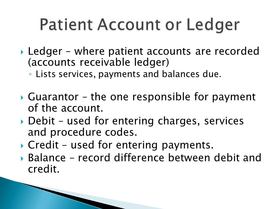  Ledger – where patient accounts are recorded (accounts receivable ledger) ◦ Lists services, payments and balances due.  Guarantor – the one respons