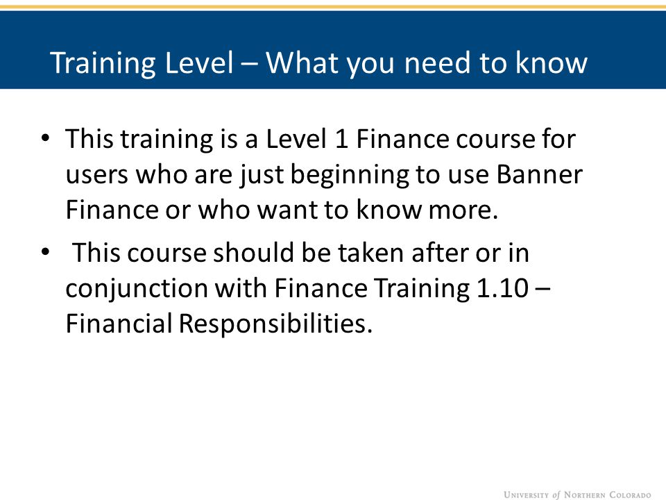 Training Level – What you need to know This training is a Level 1 Finance course for users who are just beginning to use Banner Finance or who want to know more.